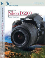 Blue Crane Digital and OmegaBrandess are Proud to Announce the Release of the New DVD, Introduction to the Nikon D5200; Basic Controls